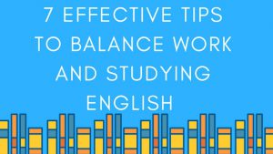 7 Effective Tips to Balance Work and Studying English